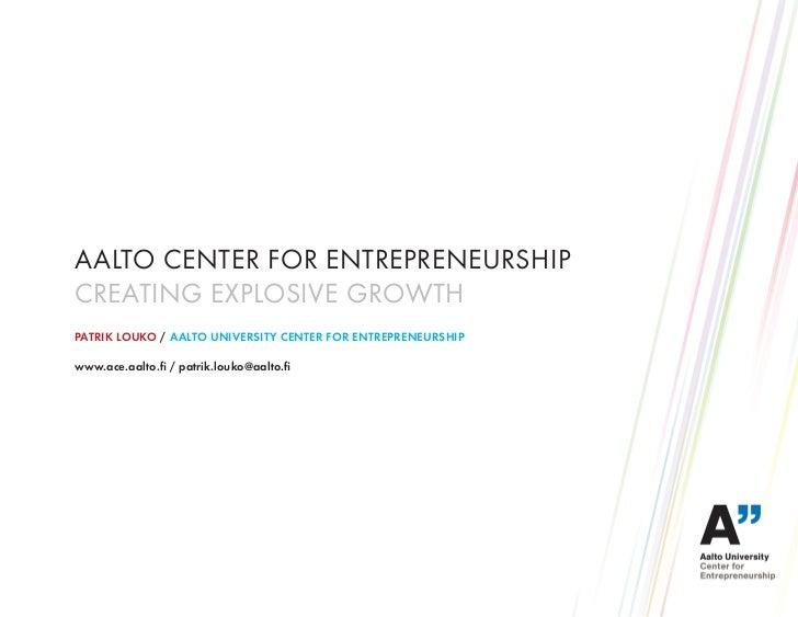 AALTO CENTER FOR ENTREPRENEURSHIPCREATING EXPLOSIVE GROWTHPATRIK LOUKO / AALTO UNIVERSITY CENTER FOR ENTREPRENEURSHIPwww.a...