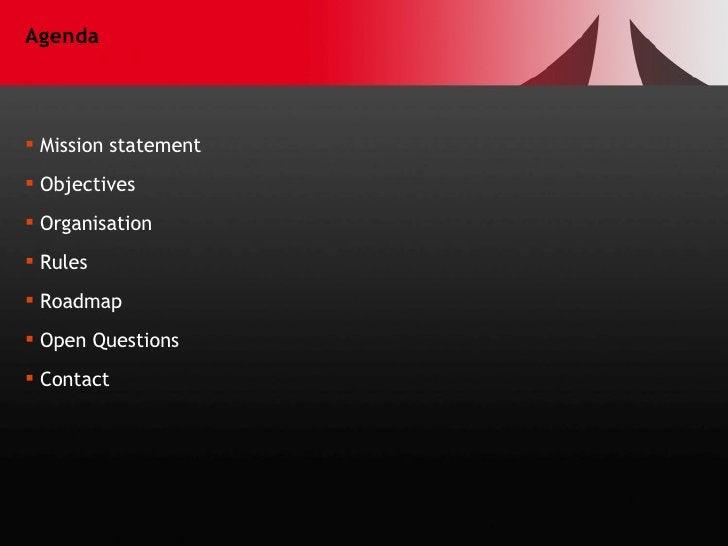 Agenda <ul><li>Mission statement </li></ul><ul><li>Objectives </li></ul><ul><li>Organisation </li></ul><ul><li>Rules </li>...