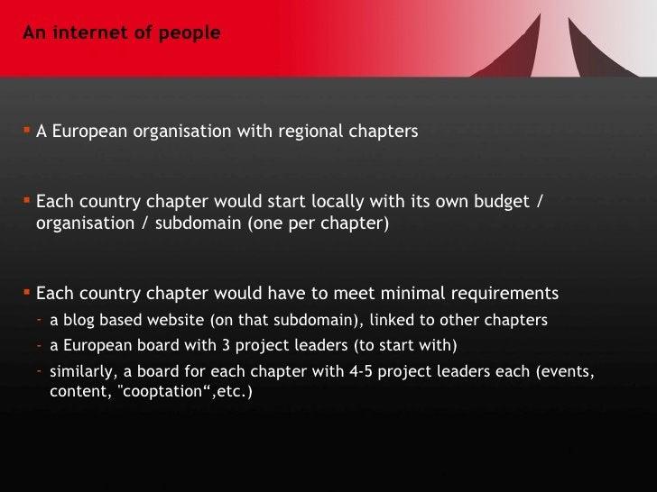 An internet of people <ul><li>A European organisation with regional chapters </li></ul><ul><li>Each country chapter would ...