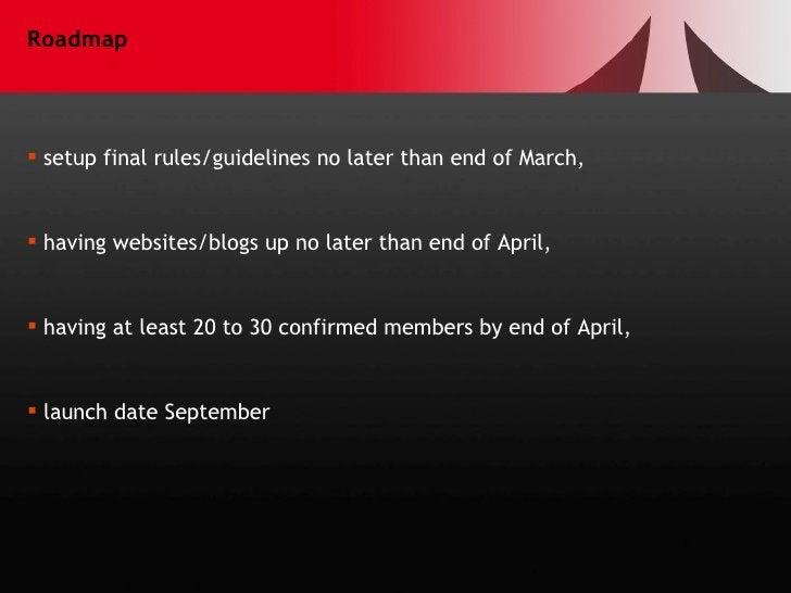 Roadmap <ul><li>setup final rules/guidelines no later than end of March, </li></ul><ul><li>having websites/blogs up no lat...