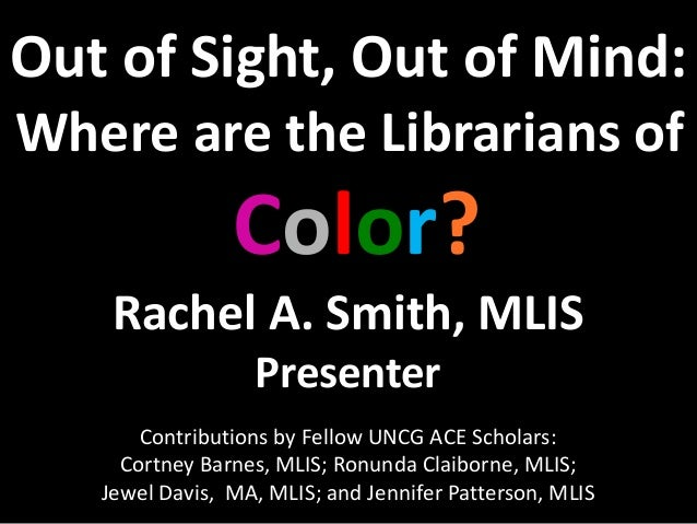 Out of Sight, Out of Mind:Where are the Librarians ofColor?Rachel A. Smith, MLISPresenterContributions by Fellow UNCG ACE ...