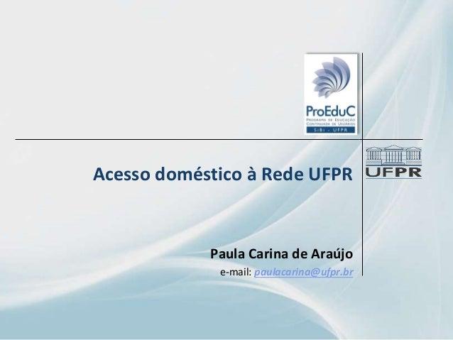 Acesso doméstico à Rede UFPR Paula Carina de Araújo e-mail: paulacarina@ufpr.br