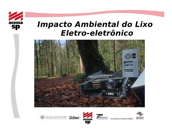 <ul><ul><li>Impacto Ambiental do Lixo Eletro-eletrônico </li></ul></ul>