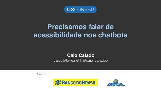 Precisamos falar de acessibilidade nos chatbots Caio Calado caioc@take.net | @caio_caladoo Patrocínio: