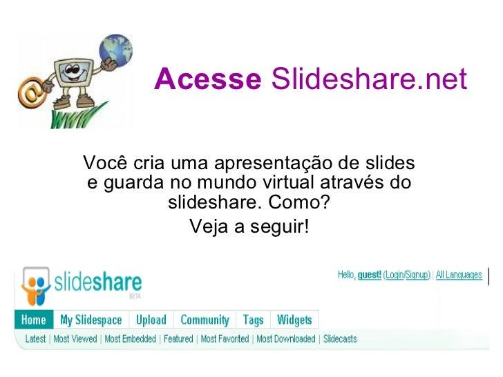 Acesse  Slideshare.net Você cria uma apresentação de slides e guarda no mundo virtual através do slideshare. Como? Veja a ...
