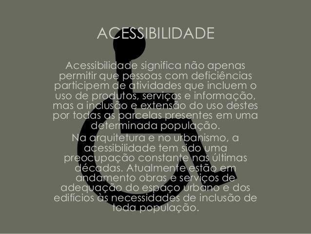 ACESSIBILIDADE  Acessibilidade significa não apenas permitir que pessoas com deficiênciasparticipem de atividades que incl...