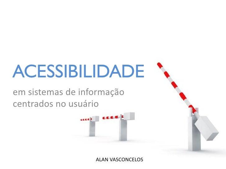 ACESSIBILIDADE em sistemas de informação centrados no usuário                       ALAN VASCONCELOS