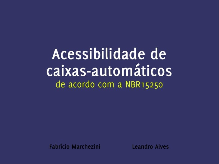 Acessibilidade de caixas-automáticos   de acordo com a NBR15250     Fabrício Marchezini   Leandro Alves
