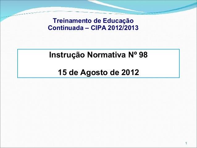 Treinamento de Educação Continuada – CIPA 2012/2013  Instrução Normativa Nº 98 15 de Agosto de 2012  1