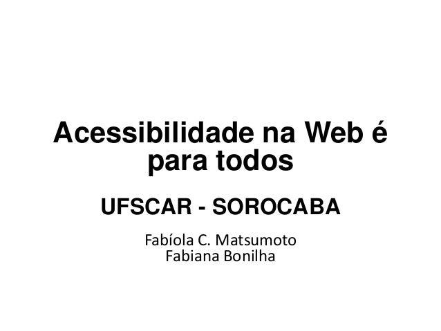 Acessibilidade na Web é para todos UFSCAR - SOROCABA Fabíola C. Matsumoto Fabiana Bonilha