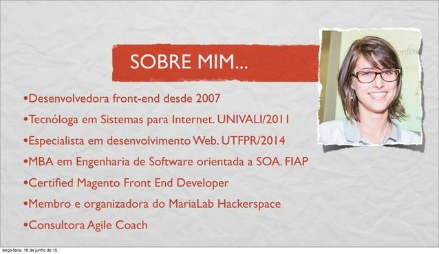 SOBRE MIM... •Desenvolvedora front-end desde 2007 •Tecnóloga em Sistemas para Internet. UNIVALI/2011 •Especialista em dese...