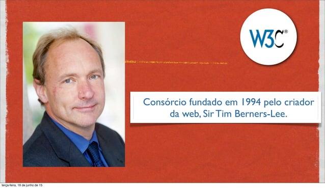 Consórcio fundado em 1994 pelo criador da web, Sir Tim Berners-Lee.