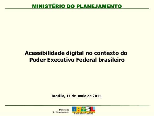 MINISTÉRIO DO PLANEJAMENTOMINISTÉRIO DO PLANEJAMENTO Brasília, 11 de maio de 2011. Acessibilidade digital no contexto do P...