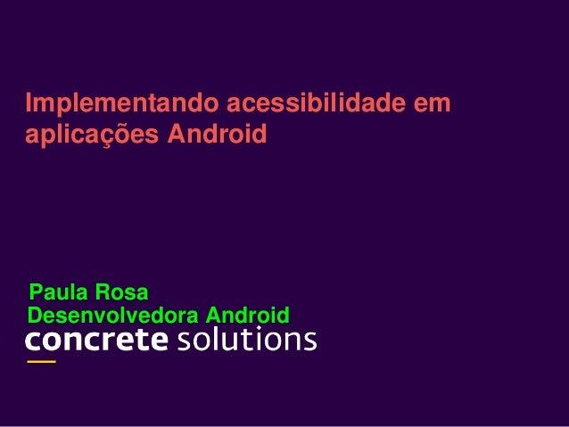 Desenvolvedora Android Implementando acessibilidade em aplicações Android Paula Rosa
