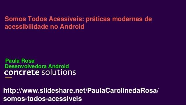 Desenvolvedora Android Somos Todos Acessíveis: práticas modernas de acessibilidade no Android Paula Rosa http://www.slides...