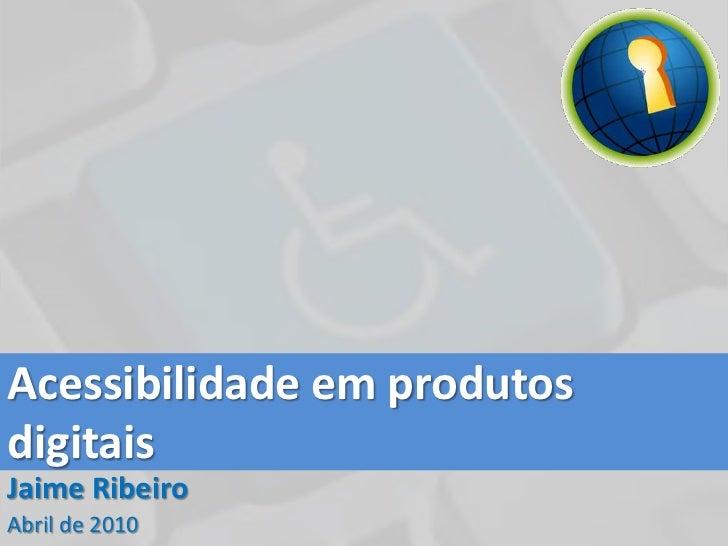Acessibilidade em produtos digitais<br />Jaime Ribeiro<br />Abril de 2010<br />