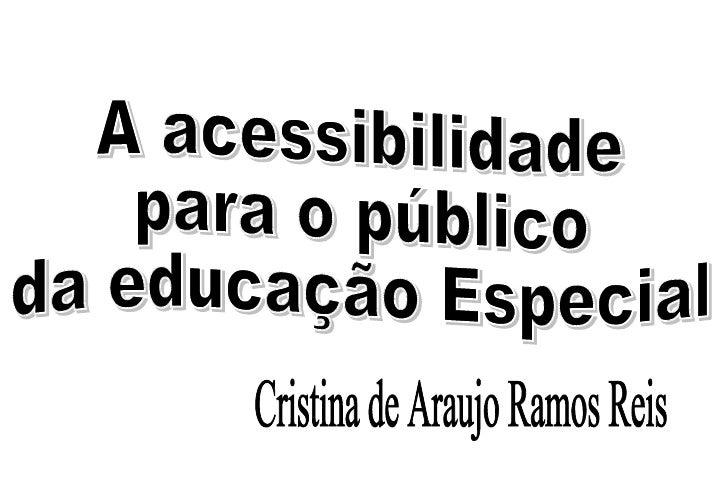 A acessibilidade para o público da educação Especial Cristina de Araujo Ramos Reis