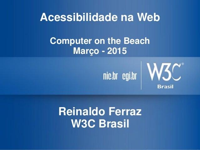 Acessibilidade na Web Computer on the Beach Março - 2015 Reinaldo Ferraz W3C Brasil