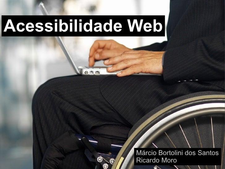 Acessibilidade Web              Márcio Bortolini dos Santos              Ricardo Moro
