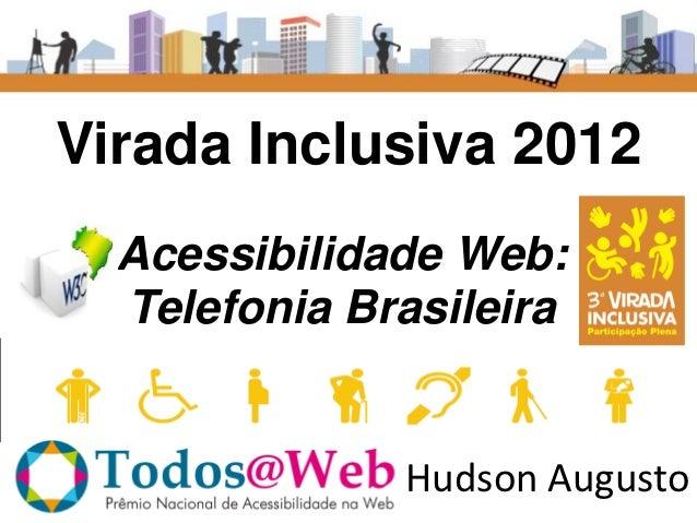Virada Inclusiva 2012  Acessibilidade Web:  Telefonia Brasileira              Hudson Augusto