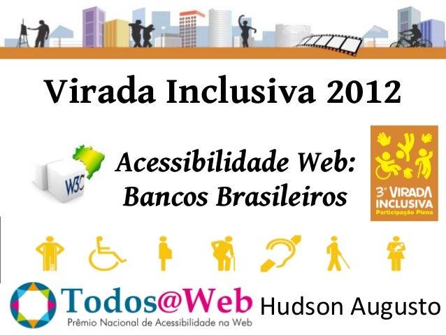 Virada Inclusiva 2012    Acessibilidade Web:    Bancos Brasileiros               Hudson Augusto