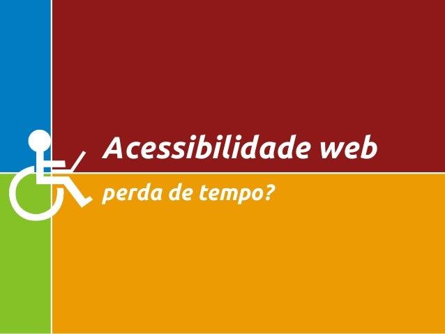 perda de tempo? Acessibilidade web