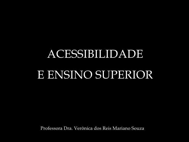ACESSIBILIDADE E ENSINO SUPERIOR Professora Dra. Verônica dos Reis Mariano Souza