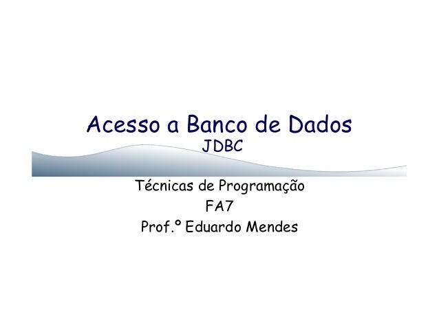 Acesso a Banco de DadosJDBCTécnicas de ProgramaçãoFA7Prof.º Eduardo Mendes