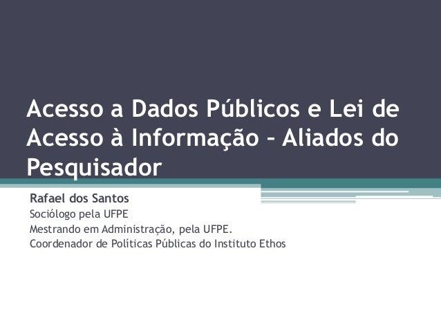 Acesso a Dados Públicos e Lei de Acesso à Informação – Aliados do Pesquisador Rafael dos Santos Sociólogo pela UFPE Mestra...