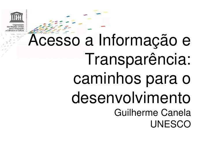 Acesso a Informação e       Transparência:     caminhos para o     desenvolvimento           Guilherme Canela             ...