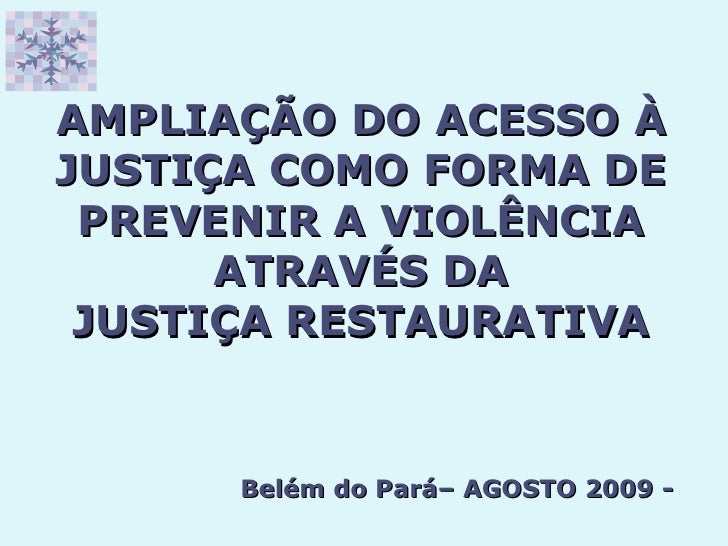 AMPLIAÇÃO DO ACESSO À JUSTIÇA COMO FORMA DE PREVENIR A VIOLÊNCIA ATRAVÉS DA JUSTIÇA RESTAURATIVA Belém do Pará– AGOSTO 200...
