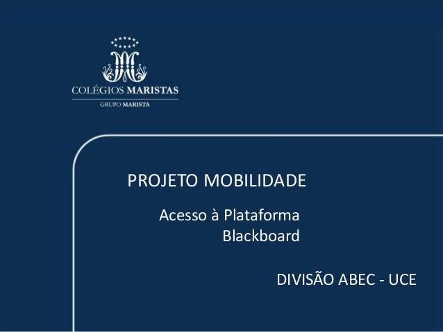 PROJETO MOBILIDADE  Acesso à Plataforma  Blackboard  DIVISÃO ABEC - UCE