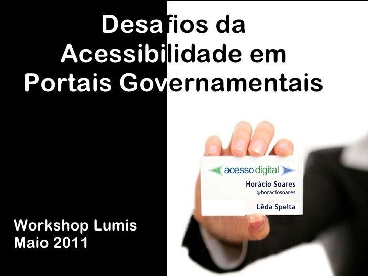 Desa fios da Acessib i lidade  e m Portais  Gov ernamentais Horácio Soares @horaciosoares Lêda Spelta Workshop Lumis Maio ...