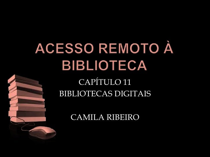 ACESSO REMOTO À BIBLIOTECA<br />CAPÍTULO 11<br />BIBLIOTECAS DIGITAIS<br />CAMILA RIBEIRO<br />