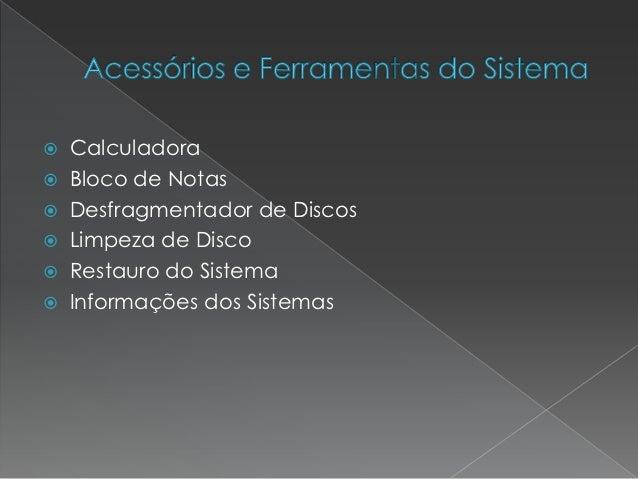    Calculadora   Bloco de Notas   Desfragmentador de Discos   Limpeza de Disco   Restauro do Sistema   Informações d...