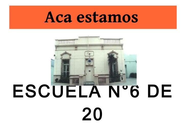 Aca estamosESCUELA N°6 DE     20