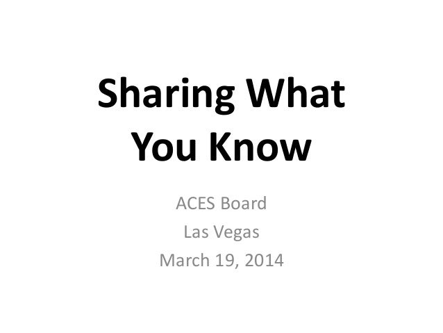 Sharing What You Know ACES Board Las Vegas March 19, 2014
