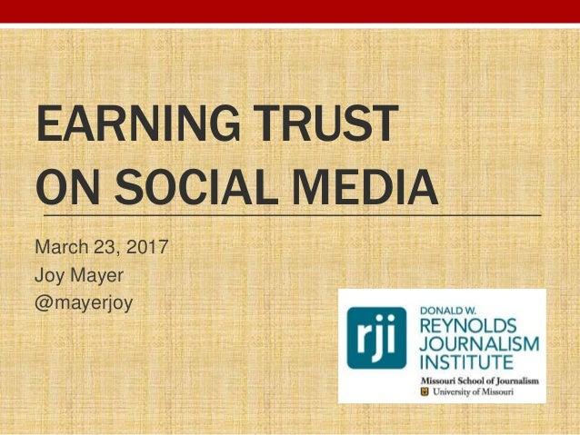 EARNING TRUST ON SOCIAL MEDIA March 23, 2017 Joy Mayer @mayerjoy