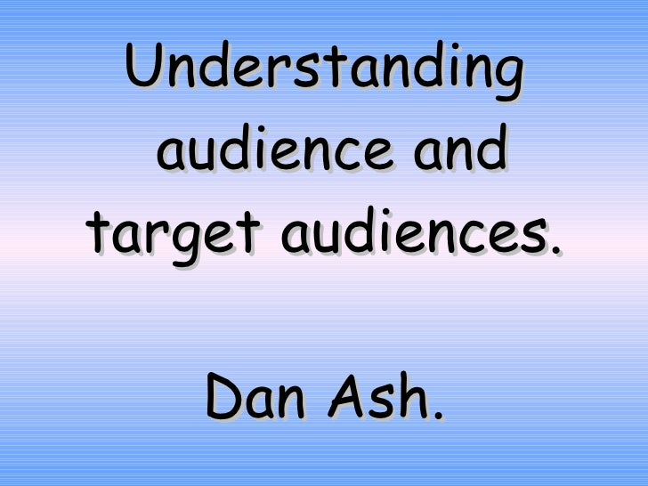 Understanding  audience and target audiences. Dan Ash.