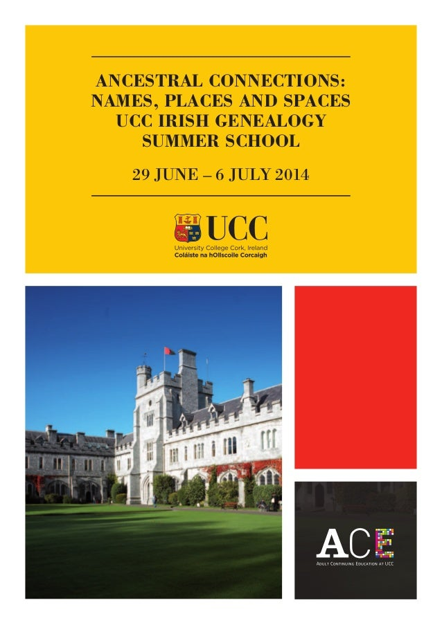 ANCESTRAL CONNECTIONS: NAMES, PLACES AND SPACES UCC IRISH GENEALOGY SUMMER SCHOOL 29 JUNE – 6 JULY 2014