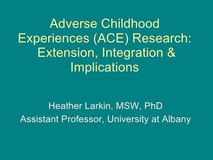 Adverse Childhood Experiences (ACE) Research:  Extension, Integration & Implications Heather Larkin, MSW, PhD Assistant Pr...