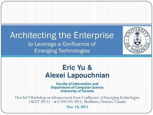 Architecting the Enterprise to Leverage a Confluence of Emerging Technologies  Eric Yu & Alexei Lapouchnian Faculty of Inf...