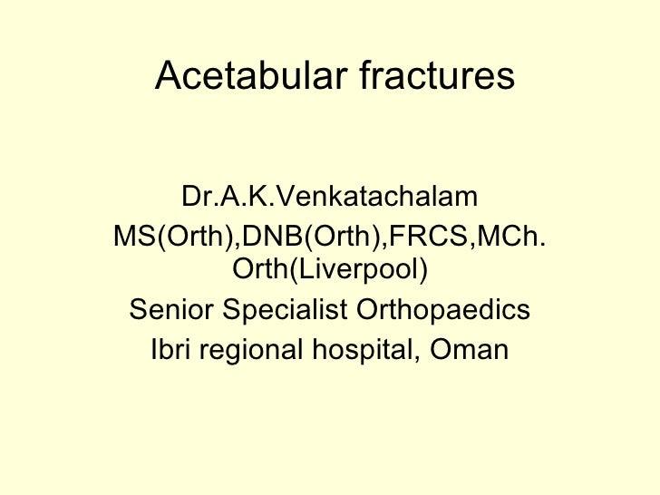 Acetabular fractures       Dr.A.K.Venkatachalam MS(Orth),DNB(Orth),FRCS,MCh.          Orth(Liverpool)  Senior Specialist O...