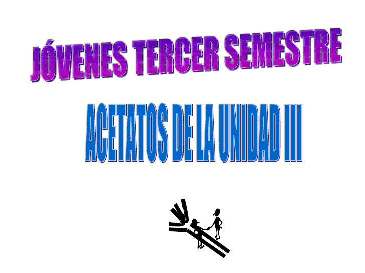 JÓVENES TERCER SEMESTRE ACETATOS DE LA UNIDAD III