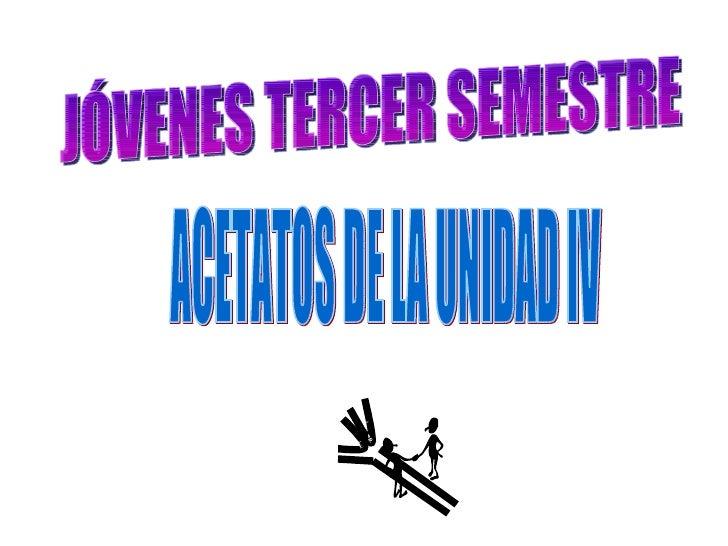 JÓVENES TERCER SEMESTRE ACETATOS DE LA UNIDAD IV