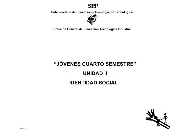 """ACETATO No1. """" JÓVENES CUARTO SEMESTRE"""" UNIDAD II IDENTIDAD SOCIAL  Subsecretaría de Educación e Investigación Tecnológica..."""