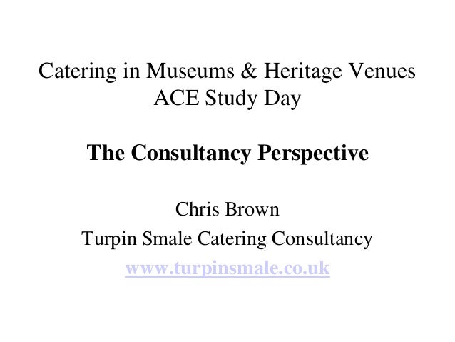 Catering in Museums & Heritage Venues            ACE Study Day    The Consultancy Perspective              Chris Brown    ...