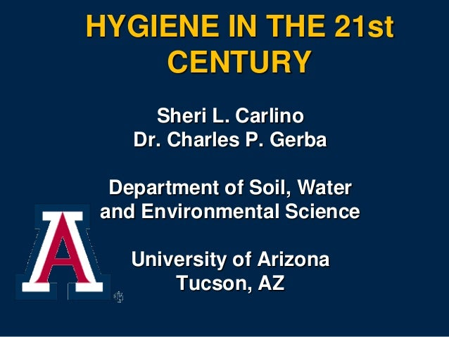 HYGIENE IN THE 21st CENTURY Sheri L. Carlino Dr. Charles P. Gerba Department of Soil, Water and Environmental Science Univ...