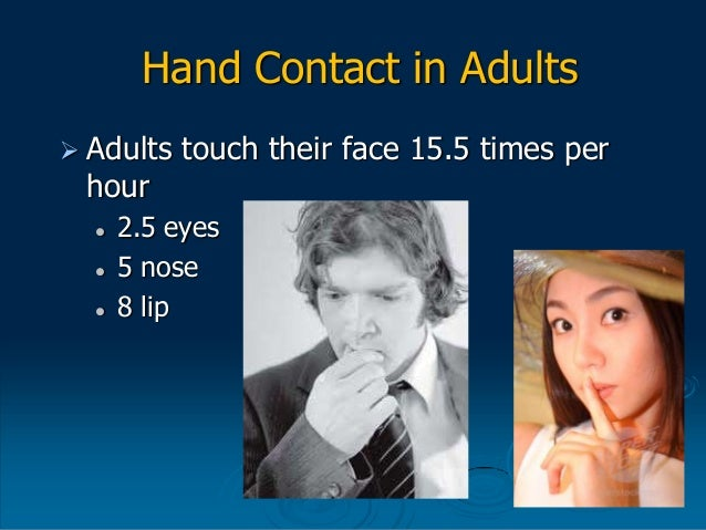 Hand Contact in Adults  Adults touch their face 15.5 times per hour  2.5 eyes  5 nose  8 lip