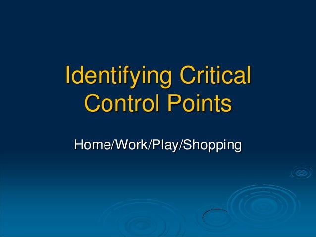Identifying Critical Control Points Home/Work/Play/Shopping